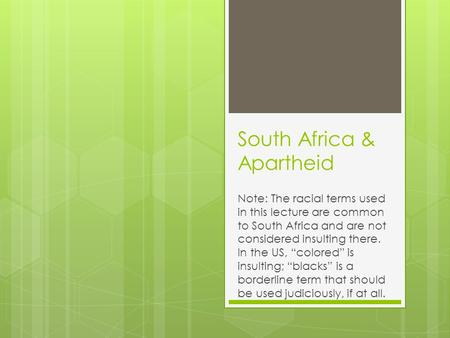 "South Africa & Apartheid Note: The racial terms used in this lecture are common to South Africa and are not considered insulting there. In the US, ""colored"""