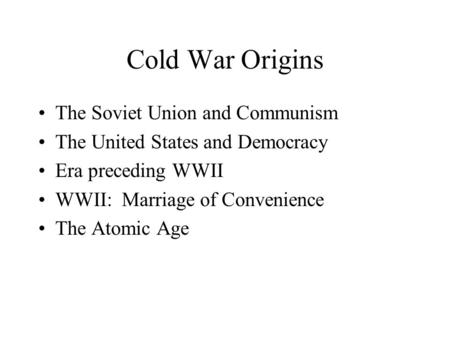 Cold War Origins The Soviet Union and Communism The United States and Democracy Era preceding WWII WWII: Marriage of Convenience The Atomic Age.