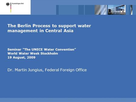 "The Berlin Process to support water management in Central Asia Seminar ""The UNECE Water Convention"" World Water Week Stockholm 19 August, 2009 Dr. Martin."