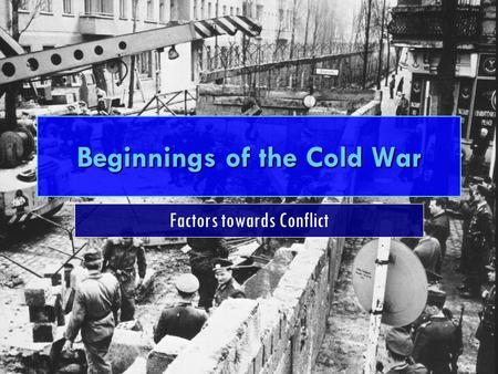 Beginnings of the Cold War Factors towards Conflict.