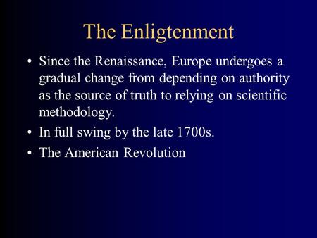 The Enligtenment Since the Renaissance, Europe undergoes a gradual change from depending on authority as the source of truth to relying on scientific methodology.