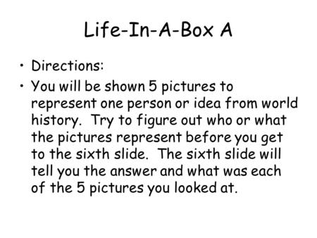 Life-In-A-Box A Directions: You will be shown 5 pictures to represent one person or idea from world history. Try to figure out who or what the pictures.