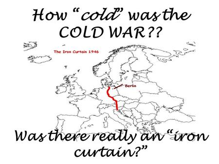 "How ""cold"" was the COLD WAR?? Was there really an ""iron curtain?"""