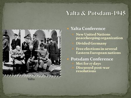 Yalta Conference New United Nations peacekeeping organization Divided Germany Free elections in several Eastern European nations Potsdam Conference Met.