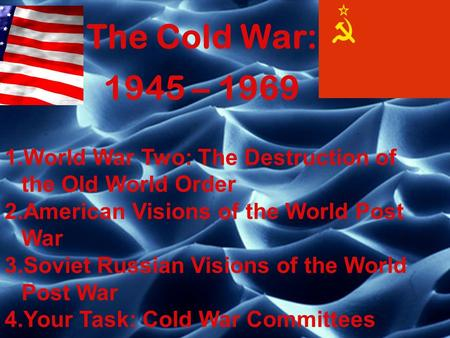 The Cold War: 1945 – 1969 1.World War Two: The Destruction of the Old World Order 2.American Visions of the World Post War 3.Soviet Russian Visions of.