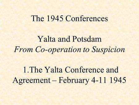The 1945 Conferences Yalta and Potsdam From Co-operation to Suspicion 1.The Yalta Conference and Agreement – February 4-11 1945.