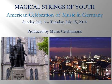 MAGICAL STRINGS OF YOUTH American Celebration of Music in Germany Sunday, July 6 – Tuesday, July 15, 2014 Produced by Music Celebrations.