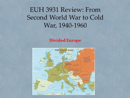 EUH 3931 Review: From Second World War to Cold War, 1940-1960 Divided Europe.