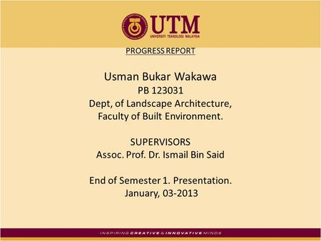 PROGRESS REPORT Usman Bukar Wakawa PB 123031 Dept, of Landscape Architecture, Faculty of Built Environment. SUPERVISORS Assoc. Prof. Dr. Ismail Bin Said.