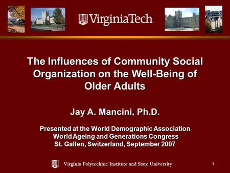 Virginia Polytechnic Institute and State University 1 The Influences of Community Social Organization on the Well-Being of Older Adults Jay A. Mancini,