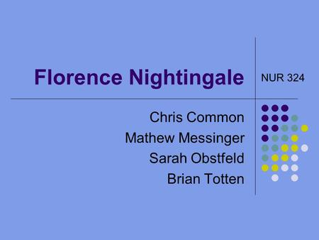 Florence Nightingale Chris Common Mathew Messinger Sarah Obstfeld Brian Totten NUR 324.