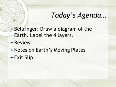 Today's Agenda…  Bellringer: Draw a diagram of the Earth. Label the 4 layers.  Review  Notes on Earth's Moving Plates  Exit Slip.