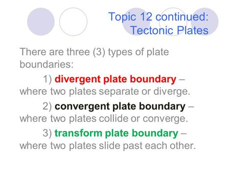 Topic 12 continued: Tectonic Plates There are three (3) types of plate boundaries: 1) divergent plate boundary – where two plates separate or diverge.