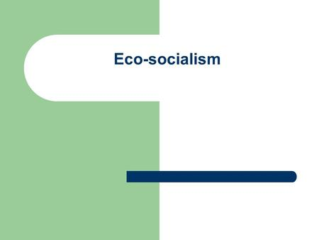 Eco-socialism. One: the rise and development of eco- socialism Eco-socialism appeared in the 20th century following the green movement in West in 1970s,