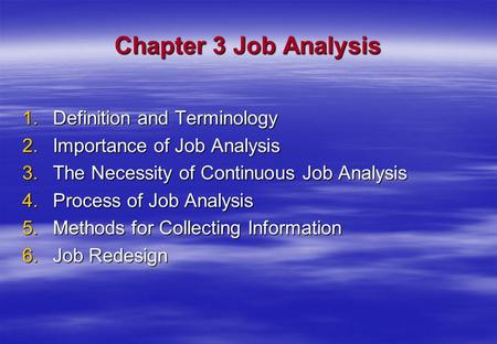 Chapter 3 Job Analysis 1.Definition and Terminology 2.Importance of Job Analysis 3.The Necessity of Continuous Job Analysis 4.Process of Job Analysis 5.Methods.