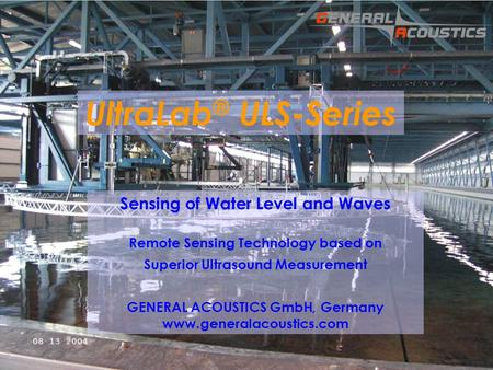 GENERAL ACOUSTICS © UltraLab ® ULS-Series Sensing of Water Level and Waves Remote Sensing Technology based on Superior Ultrasound Measurement GENERAL ACOUSTICS.
