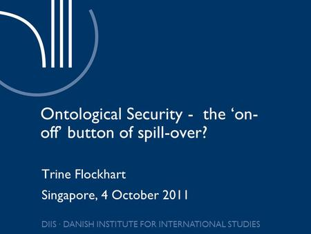 DIIS ∙ DANISH INSTITUTE FOR INTERNATIONAL STUDIES Ontological Security - the 'on- off' button of spill-over? Trine Flockhart Singapore, 4 October 2011.