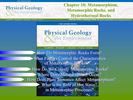 Chapter 10: Metamorphism, Metamorphic Rocks, and Hydrothermal Rocks Visit the Online Learning Centre at www.mcgrawhill.ca/college/plummerwww.mcgrawhill.ca/college/plummer.
