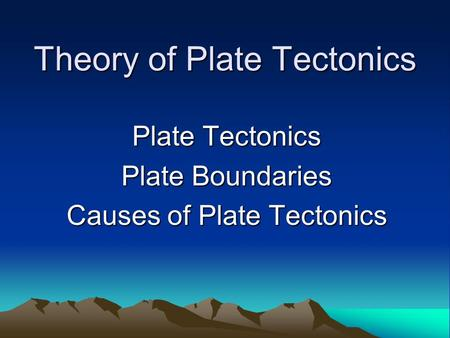 Theory of Plate Tectonics Plate Tectonics Plate Boundaries Causes of Plate Tectonics.