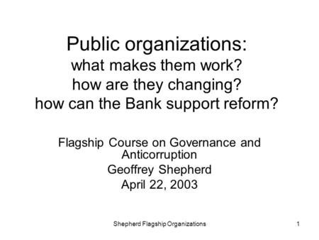 Shepherd Flagship Organizations1 Public organizations: what makes them work? how are they changing? how can the Bank support reform? Flagship Course on.