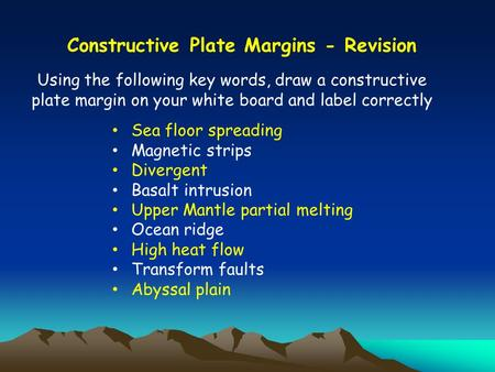 Using the following key words, draw a constructive plate margin on your white board and label correctly Constructive Plate Margins - Revision Sea floor.