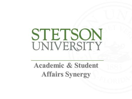 Academic & Student Affairs Synergy. History Snapshot of Stetson Founded in 1883 Small, independent university in the heart of Central Florida 9 University.