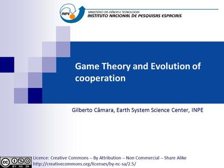 Game Theory and Evolution of cooperation Gilberto Câmara, Earth System Science Center, INPE Licence: Creative Commons ̶̶̶̶ By Attribution ̶̶̶̶ Non Commercial.