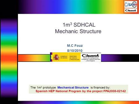 1m 3 SDHCAL Mechanic Structure M.C Fouz 8/10/2010 The 1m 3 prototype Mechanical Structure is financed by: Spanish HEP National Program by the project FPA2008-02142.