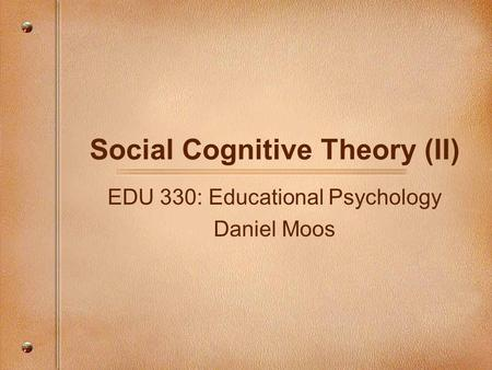 Social Cognitive Theory (II) EDU 330: Educational Psychology Daniel Moos.