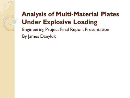 Analysis of Multi-Material Plates Under Explosive Loading Engineering Project Final Report Presentation By James Danyluk.