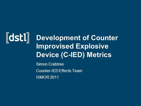 Development of Counter Improvised Explosive Device (C-IED) Metrics Simon Crabtree Counter-IED Effects Team ISMOR 2011.