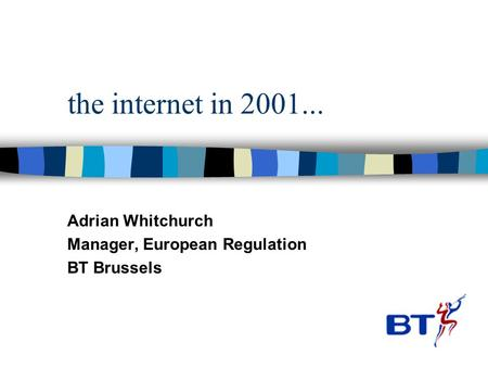 The internet in 2001... Adrian Whitchurch Manager, European Regulation BT Brussels.