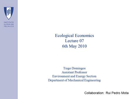 Ecological Economics Lecture 07 6th May 2010 Tiago Domingos Assistant Professor Environment and Energy Section Department of Mechanical Engineering Collaboration: