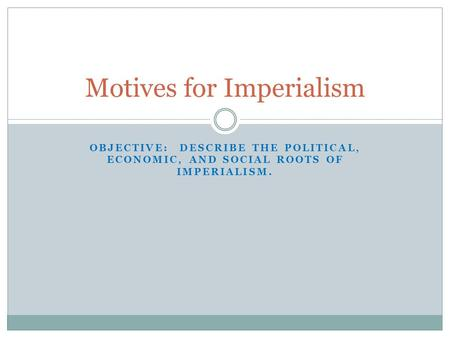 OBJECTIVE: DESCRIBE THE POLITICAL, ECONOMIC, AND SOCIAL ROOTS OF IMPERIALISM. Motives for Imperialism.