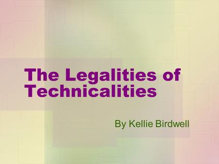 The Legalities of Technicalities By Kellie Birdwell.