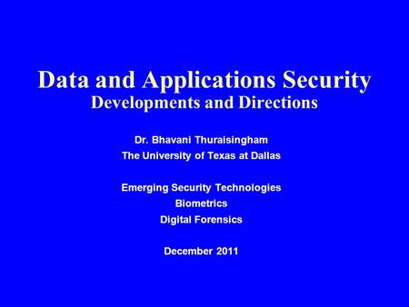 Data and Applications Security Developments and Directions Dr. Bhavani Thuraisingham The University of Texas at Dallas Emerging Security Technologies Biometrics.