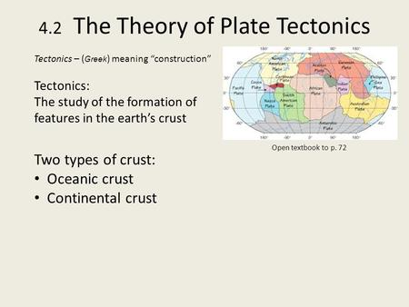 "4.2 The Theory of Plate Tectonics Tectonics – ( Greek ) meaning ""construction"" Tectonics: The study of the formation of features in the earth's crust Two."