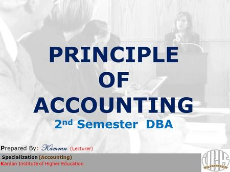 PRINCIPLE OF ACCOUNTING 2 nd Semester DBA Prepared By: Kamran (Lecturer) Specialization (Accounting) Kardan Institute of Higher Education.