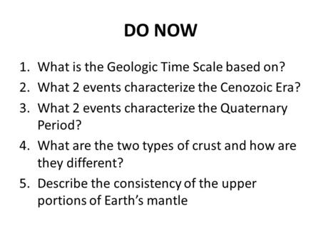 DO NOW 1.What is the Geologic Time Scale based on? 2.What 2 events characterize the Cenozoic Era? 3.What 2 events characterize the Quaternary Period? 4.What.