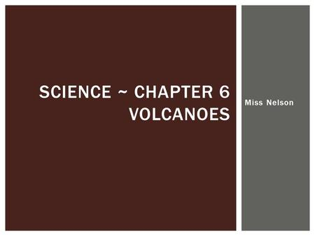 Miss Nelson SCIENCE ~ CHAPTER 6 VOLCANOES. Volcanoes and Plate Tectonics SECTION 1.