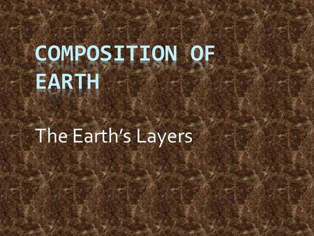 The Earth's Layers. Composition of Earth Key Question: What is the earth made of? Initial Thoughts: