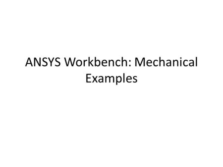 ANSYS Workbench: Mechanical Examples. Step 1. Opening ansys workbench Overview: – Start > ANSYS Workbench – Create Static Structural analysis system.