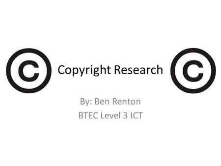 Copyright Research By: Ben Renton BTEC Level 3 ICT.