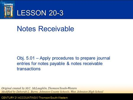 CENTURY 21 ACCOUNTING © Thomson/South-Western LESSON 20-3 Notes Receivable Obj. 5.01 – Apply procedures to prepare journal entries for notes payable &