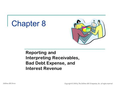 Copyright © 2009 by The McGraw-Hill Companies, Inc. All rights reserved. McGraw-Hill/Irwin Chapter 8 Reporting and Interpreting Receivables, Bad Debt Expense,