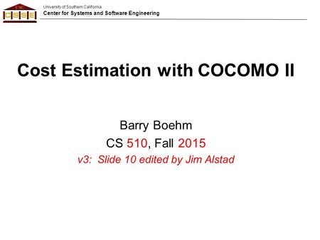 University of Southern California Center for Systems and Software Engineering Cost Estimation with COCOMO II Barry Boehm CS 510, Fall 2015 v3: Slide 10.