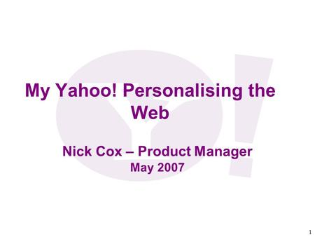 1 My Yahoo! Personalising the Web Nick Cox – Product Manager May 2007.