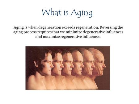 What is Aging Aging is when degeneration exceeds regeneration. Reversing the aging process requires that we minimize degenerative influences and maximize.