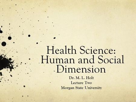 Health Science: Human and Social Dimension Dr. M. L. Holt Lecture Two Morgan State University.