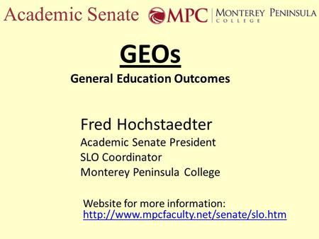 Academic Senate GEOs General Education Outcomes Fred Hochstaedter Academic Senate President SLO Coordinator Monterey Peninsula College Website for more.